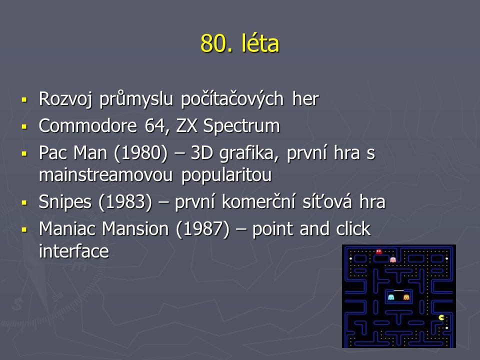 80. léta  Rozvoj průmyslu počítačových her  Commodore 64, ZX Spectrum  Pac Man (1980) – 3D grafika, první hra s mainstreamovou popularitou  Snipes