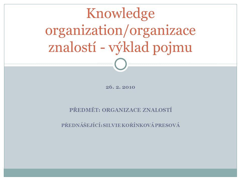26. 2. 2010 PŘEDMĚT: ORGANIZACE ZNALOSTÍ PŘEDNÁŠEJÍCÍ: SILVIE KOŘÍNKOVÁ PRESOVÁ Knowledge organization/organizace znalostí - výklad pojmu