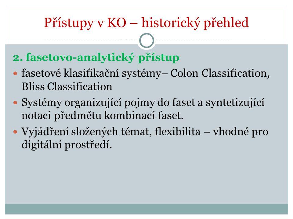 Přístupy v KO – historický přehled 2. fasetovo-analytický přístup fasetové klasifikační systémy– Colon Classification, Bliss Classification Systémy or