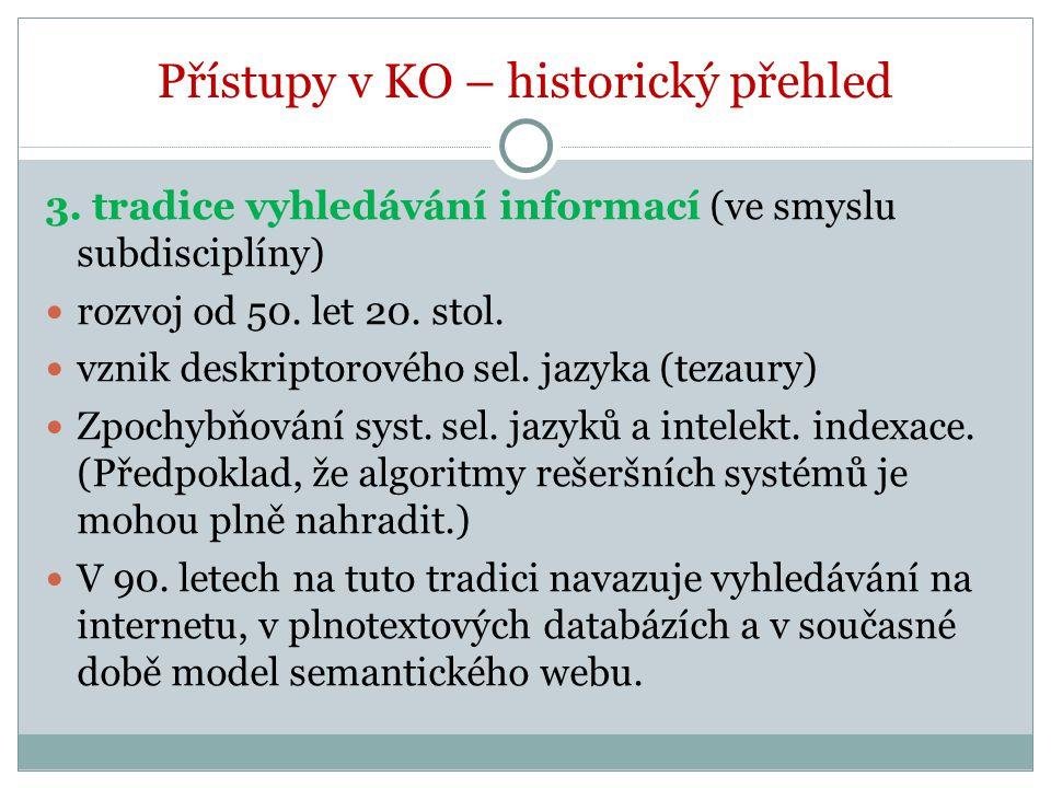 Přístupy v KO – historický přehled 3. tradice vyhledávání informací (ve smyslu subdisciplíny) rozvoj od 50. let 20. stol. vznik deskriptorového sel. j
