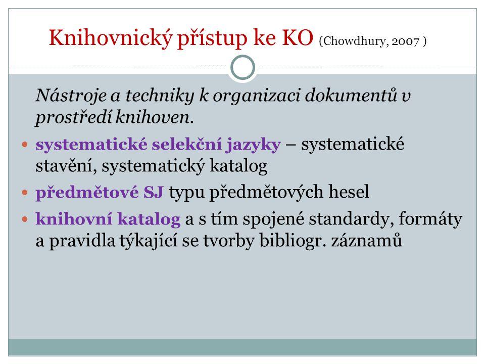 Knihovnický přístup ke KO (Chowdhury, 2007 ) Nástroje a techniky k organizaci dokumentů v prostředí knihoven. systematické selekční jazyky – systemati