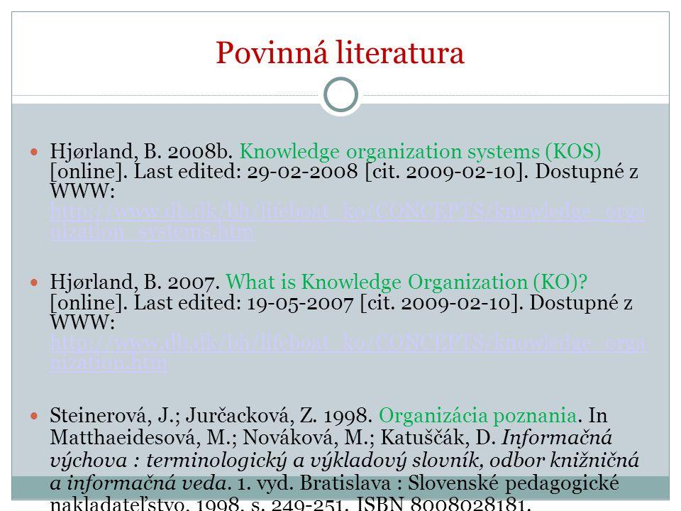 Povinná literatura Hjørland, B. 2008b. Knowledge organization systems (KOS) [online]. Last edited: 29-02-2008 [cit. 2009-02-10]. Dostupné z WWW: http:
