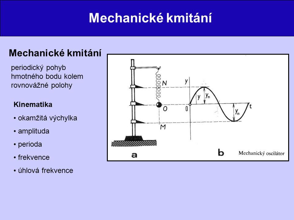 Mechanické kmitání periodický pohyb hmotného bodu kolem rovnovážné polohy Kinematika okamžitá výchylka amplituda perioda frekvence úhlová frekvence