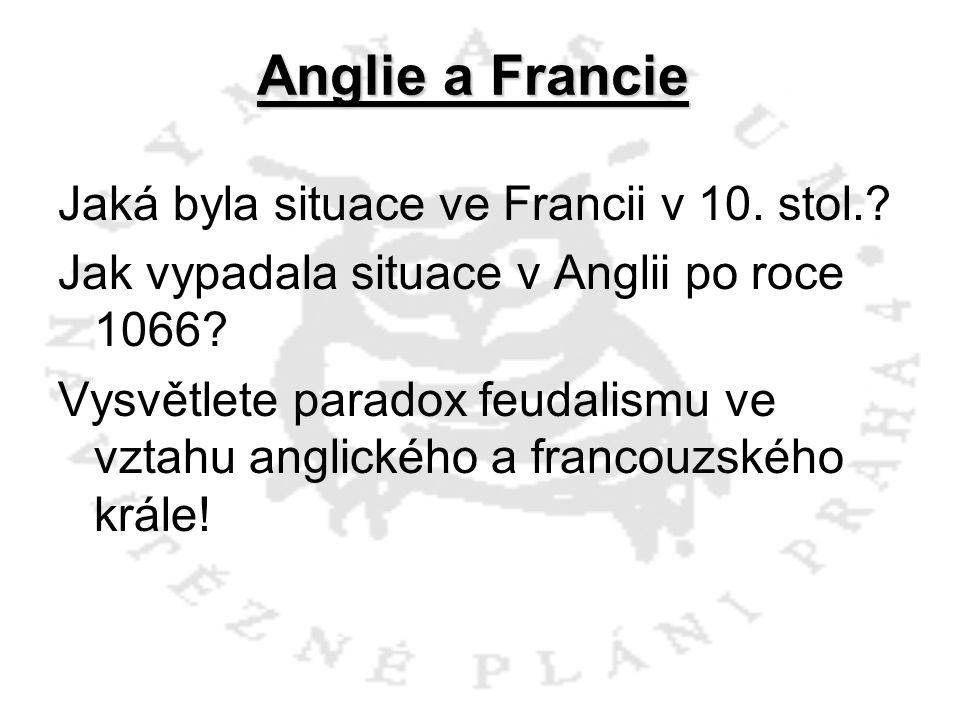 Anglie a Francie Jaká byla situace ve Francii v 10. stol.? Jak vypadala situace v Anglii po roce 1066? Vysvětlete paradox feudalismu ve vztahu anglick