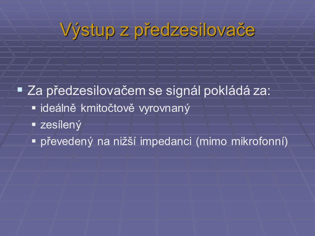 Výstup z předzesilovače  Za předzesilovačem se signál pokládá za:  ideálně kmitočtově vyrovnaný  zesílený  převedený na nižší impedanci (mimo mikrofonní)