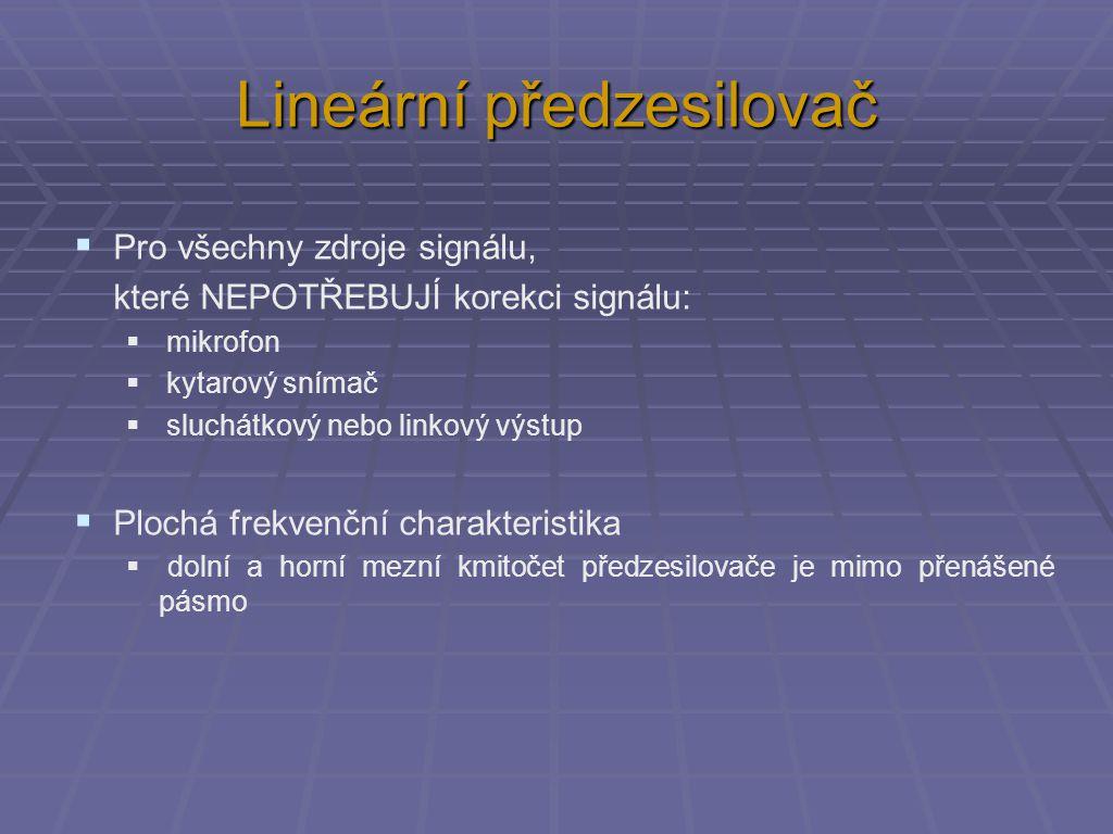 Lineární předzesilovač  Pro všechny zdroje signálu, které NEPOTŘEBUJÍ korekci signálu:  mikrofon  kytarový snímač  sluchátkový nebo linkový výstup