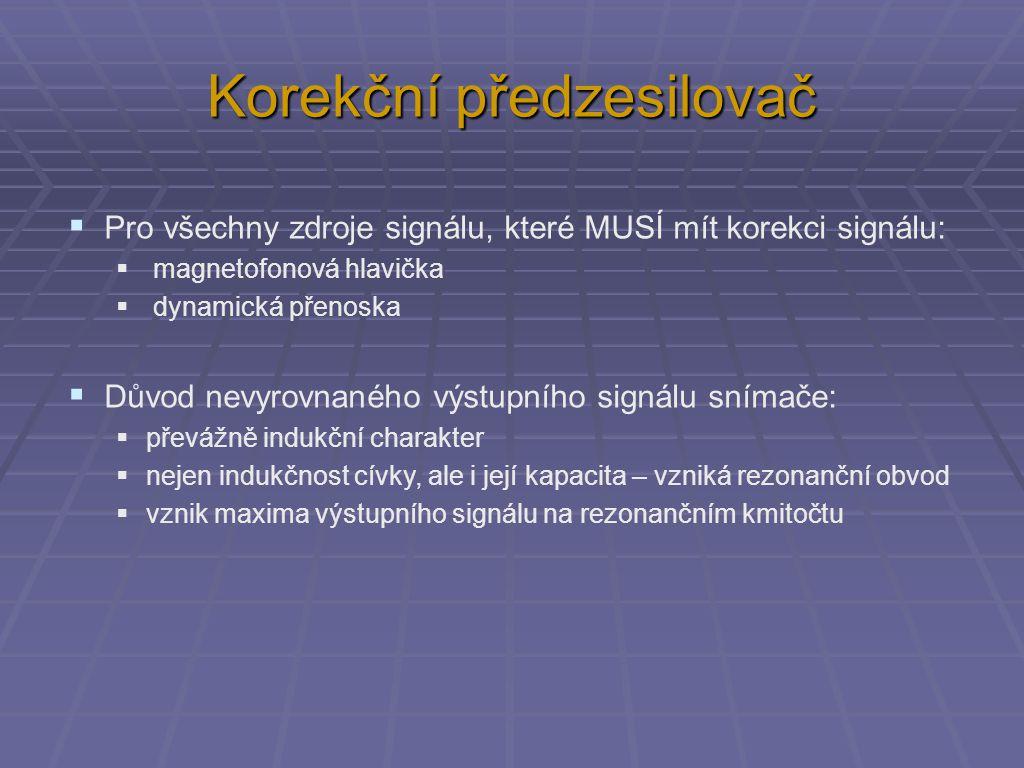 Korekční předzesilovač  Pro všechny zdroje signálu, které MUSÍ mít korekci signálu:  magnetofonová hlavička  dynamická přenoska  Důvod nevyrovnané