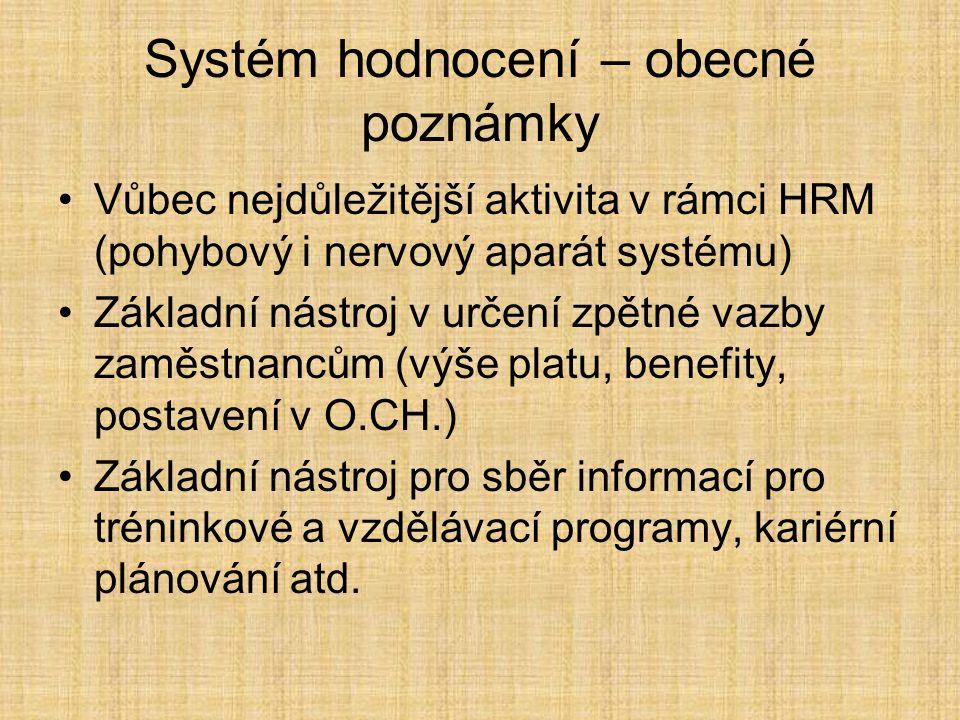Systém hodnocení – obecné poznámky Vůbec nejdůležitější aktivita v rámci HRM (pohybový i nervový aparát systému) Základní nástroj v určení zpětné vazby zaměstnancům (výše platu, benefity, postavení v O.CH.) Základní nástroj pro sběr informací pro tréninkové a vzdělávací programy, kariérní plánování atd.