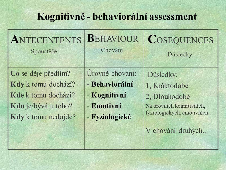 Kognitivně - behaviorální assessment A NTECENTENTS Spouštěče B EHAVIOUR Chování C OSEQUENCES Důsledky Co se děje předtím? Kdy k tomu dochází? Kde k to