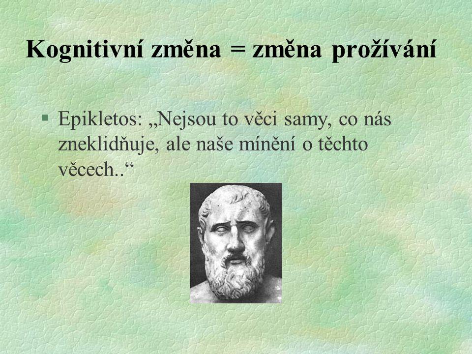 """Kognitivní změna = změna prožívání §Epikletos: """"Nejsou to věci samy, co nás zneklidňuje, ale naše mínění o těchto věcech.."""""""