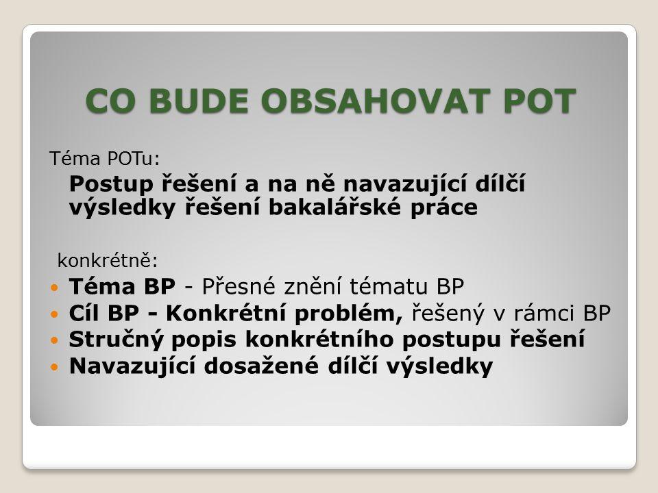 CO BUDE OBSAHOVAT POT Téma POTu: Postup řešení a na ně navazující dílčí výsledky řešení bakalářské práce konkrétně: Téma BP - Přesné znění tématu BP C