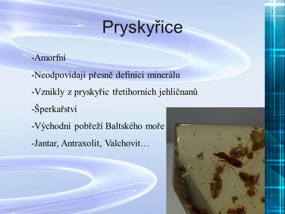 Pryskyřice -Amorfní -Neodpovídají přesně definici minerálu -Vznikly z pryskyřic třetihorních jehličnanů -Šperkařství -Východní pobřeží Baltského moře
