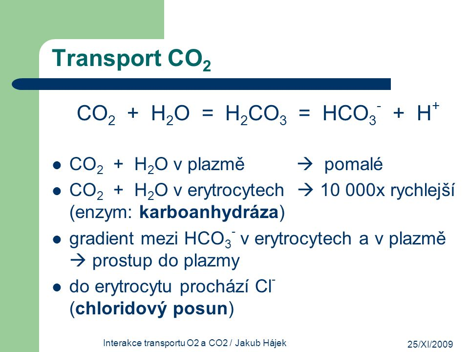25/XI/2009 Interakce transportu O2 a CO2 / Jakub Hájek Transport CO 2 CO 2 + H 2 O = H 2 CO 3 = HCO 3 - + H + CO 2 + H 2 O v plazmě  pomalé CO 2 + H