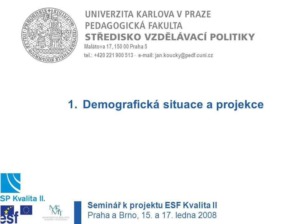 Malátova 17, 150 00 Praha 5 tel.: +420 221 900 513 · e-mail: jan.koucky@pedf.cuni.cz 1.Demografická situace a projekce Seminář k projektu ESF Kvalita II Praha a Brno, 15.