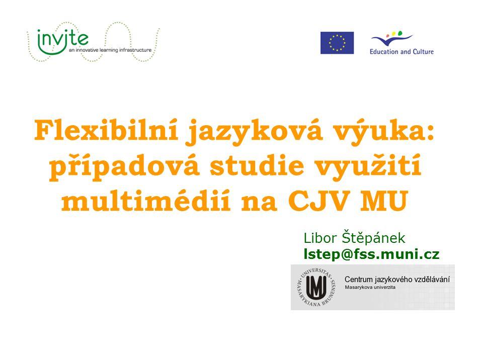 Flexibilní jazyková výuka: případová studie využití multimédií na CJV MU Libor Štěpánek lstep@fss.muni.cz