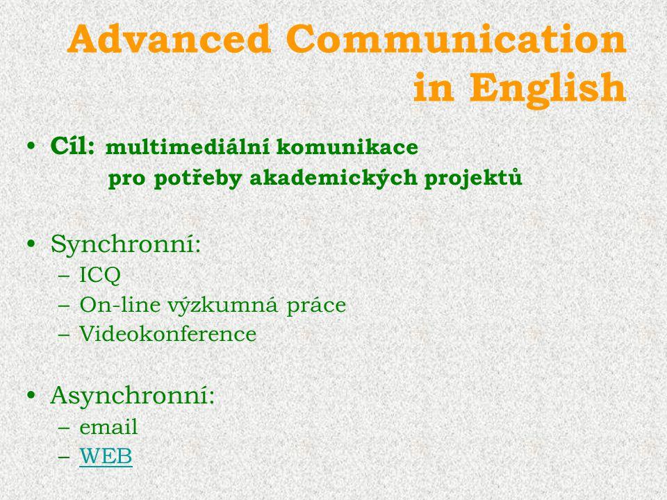 Advanced Communication in English Cíl: multimediální komunikace pro potřeby akademických projektů Synchronní: –ICQ –On-line výzkumná práce –Videokonfe