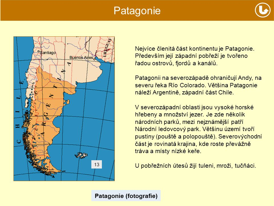 Patagonie Patagonie (fotografie) 13 Nejvíce členitá část kontinentu je Patagonie. Především její západní pobřeží je tvořeno řadou ostrovů, fjordů a ka
