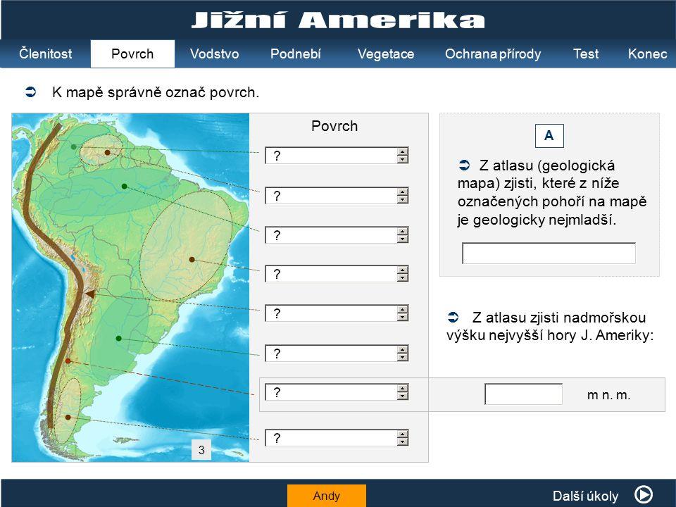K mapě správně označ povrch.  Andy  Z atlasu (geologická mapa) zjisti, které z níže označených pohoří na mapě je geologicky nejmladší. A  Z atlasu