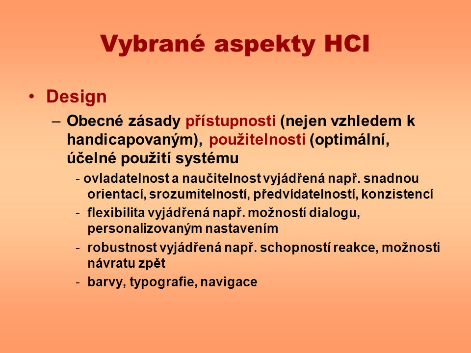Vybrané aspekty HCI Design –Obecné zásady přístupnosti (nejen vzhledem k handicapovaným), použitelnosti (optimální, účelné použití systému - ovladatelnost a naučitelnost vyjádřená např.