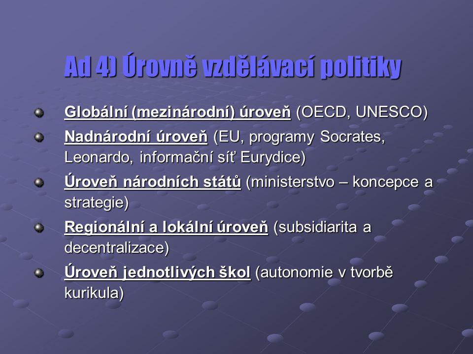 Ad 4) Úrovně vzdělávací politiky Globální (mezinárodní) úroveň (OECD, UNESCO) Nadnárodní úroveň (EU, programy Socrates, Leonardo, informační síť Euryd