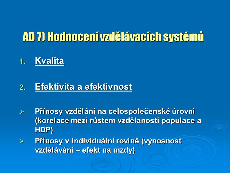 AD 7) Hodnocení vzdělávacích systémů 1. Kvalita 2. Efektivita a efektivnost  Přínosy vzdělání na celospolečenské úrovni (korelace mezi růstem vzdělan