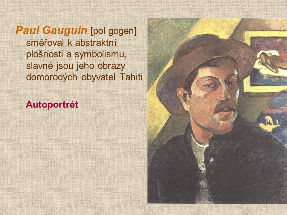 Paul Gauguin [pol gogen] směřoval k abstraktní plošnosti a symbolismu, slavné jsou jeho obrazy domorodých obyvatel Tahiti Autoportrét