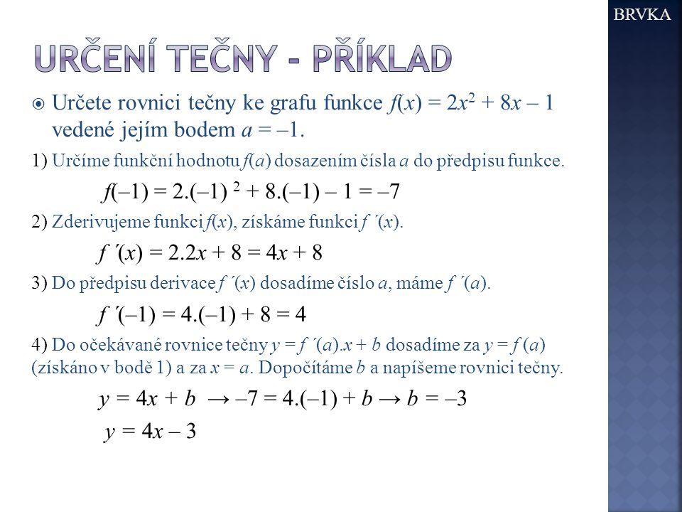  Určete rovnici tečny ke grafu funkce f(x) = 2x 2 + 8x – 1 vedené jejím bodem a = –1. 1) Určíme funkční hodnotu f(a) dosazením čísla a do předpisu fu