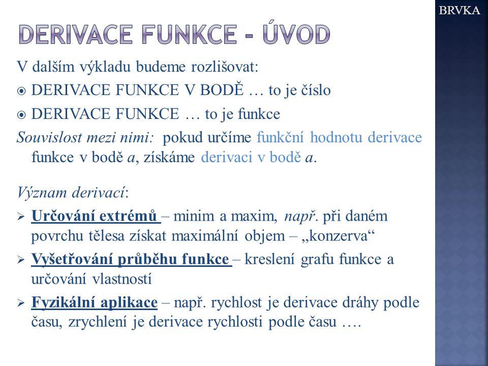 BRVKA V dalším výkladu budeme rozlišovat:  DERIVACE FUNKCE V BODĚ … to je číslo  DERIVACE FUNKCE … to je funkce Souvislost mezi nimi: pokud určíme f