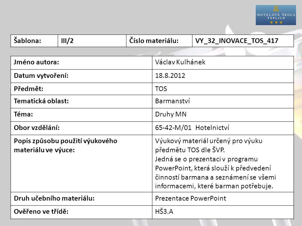 Šablona:III/2Číslo materiálu:VY_32_INOVACE_TOS_417 Jméno autora:Václav Kulhánek Datum vytvoření:18.8.2012 Předmět:TOS Tematická oblast:Barmanství Téma:Druhy MN Obor vzdělání:65-42-M/01 Hotelnictví Popis způsobu použití výukového materiálu ve výuce: Výukový materiál určený pro výuku předmětu TOS dle ŠVP.
