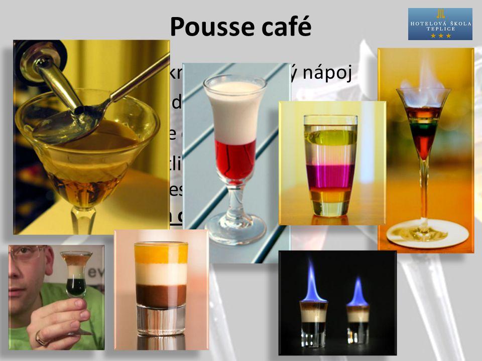 Pousse café Charakteristika: Příprava:přímo do skla Sklo:pousse café nebo shot glass Postup:jednotlivé nápoje opatrně vrstvíme na sebe, aby se nesmíchaly.