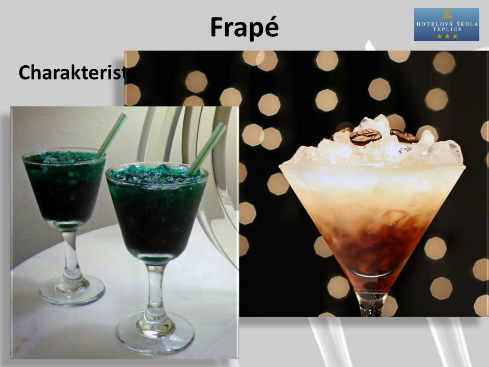 Frapé Charakteristika: Příprava:přímo do skla nebo šejkr Sklo:V-shape, flétna, větší likérka Postup:sklo naplníme drceným ledem a přelijeme připraveným nápojem.