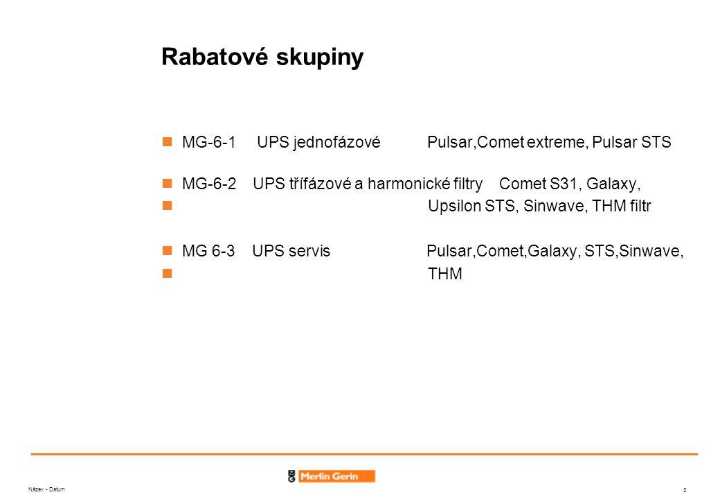 Název - Datum 3 Rabatové skupiny MG-6-1 UPS jednofázové Pulsar,Comet extreme, Pulsar STS MG-6-2 UPS třífázové a harmonické filtry Comet S31, Galaxy, Upsilon STS, Sinwave, THM filtr MG 6-3 UPS servis Pulsar,Comet,Galaxy, STS,Sinwave, THM