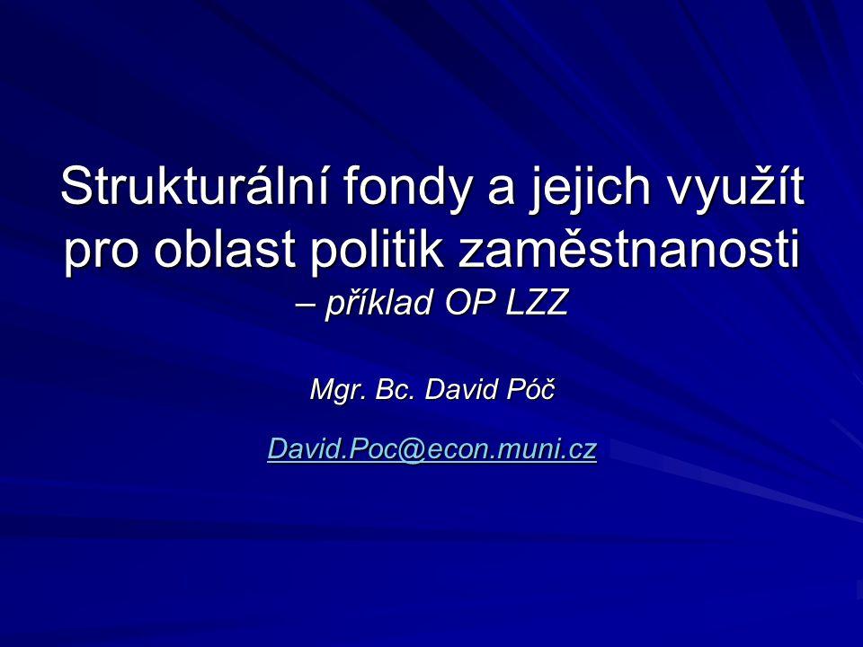 Strukturální fondy a jejich využít pro oblast politik zaměstnanosti – příklad OP LZZ Mgr. Bc. David Póč David.Poc@econ.muni.cz