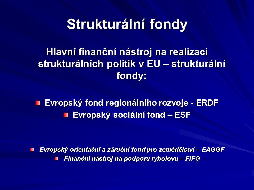 Strukturální fondy Hlavní finanční nástroj na realizaci strukturálních politik v EU – strukturální fondy: Evropský fond regionálního rozvoje - ERDF Evropský sociální fond – ESF Evropský orientační a záruční fond pro zemědělství – EAGGF Finanční nástroj na podporu rybolovu – FIFG