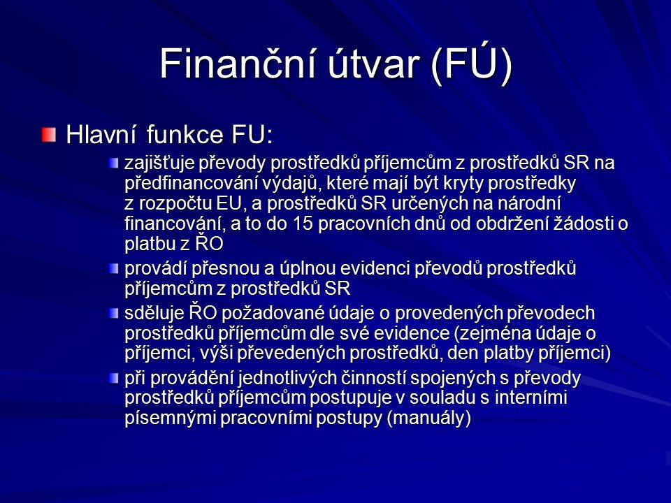 Finanční útvar (FÚ) Hlavní funkce FU: zajišťuje převody prostředků příjemcům z prostředků SR na předfinancování výdajů, které mají být kryty prostředky z rozpočtu EU, a prostředků SR určených na národní financování, a to do 15 pracovních dnů od obdržení žádosti o platbu z ŘO provádí přesnou a úplnou evidenci převodů prostředků příjemcům z prostředků SR sděluje ŘO požadované údaje o provedených převodech prostředků příjemcům dle své evidence (zejména údaje o příjemci, výši převedených prostředků, den platby příjemci) při provádění jednotlivých činností spojených s převody prostředků příjemcům postupuje v souladu s interními písemnými pracovními postupy (manuály)