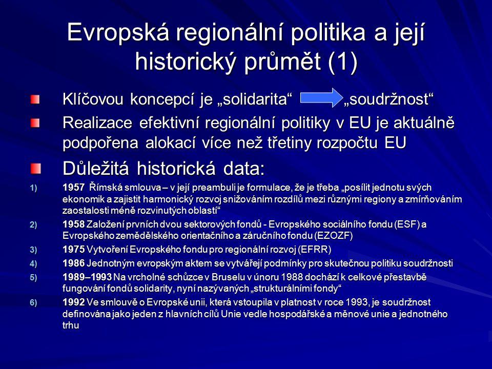 """Evropská regionální politika a její historický průmět (1) Klíčovou koncepcí je """"solidarita """"soudržnost Realizace efektivní regionální politiky v EU je aktuálně podpořena alokací více než třetiny rozpočtu EU Důležitá historická data: 1) 1957 Římská smlouva – v její preambuli je formulace, že je třeba """"posílit jednotu svých ekonomik a zajistit harmonický rozvoj snižováním rozdílů mezi různými regiony a zmírňováním zaostalosti méně rozvinutých oblastí 2) 1958 Založení prvních dvou sektorových fondů - Evropského sociálního fondu (ESF) a Evropského zemědělského orientačního a záručního fondu (EZOZF) 3) 1975 Vytvoření Evropského fondu pro regionální rozvoj (EFRR) 4) 1986 Jednotným evropským aktem se vytvářejí podmínky pro skutečnou politiku soudržnosti 5) 1989–1993 Na vrcholné schůzce v Bruselu v únoru 1988 dochází k celkové přestavbě fungování fondů solidarity, nyní nazývaných """"strukturálními fondy 6) 1992 Ve smlouvě o Evropské unii, která vstoupila v platnost v roce 1993, je soudržnost definována jako jeden z hlavních cílů Unie vedle hospodářské a měnové unie a jednotného trhu"""