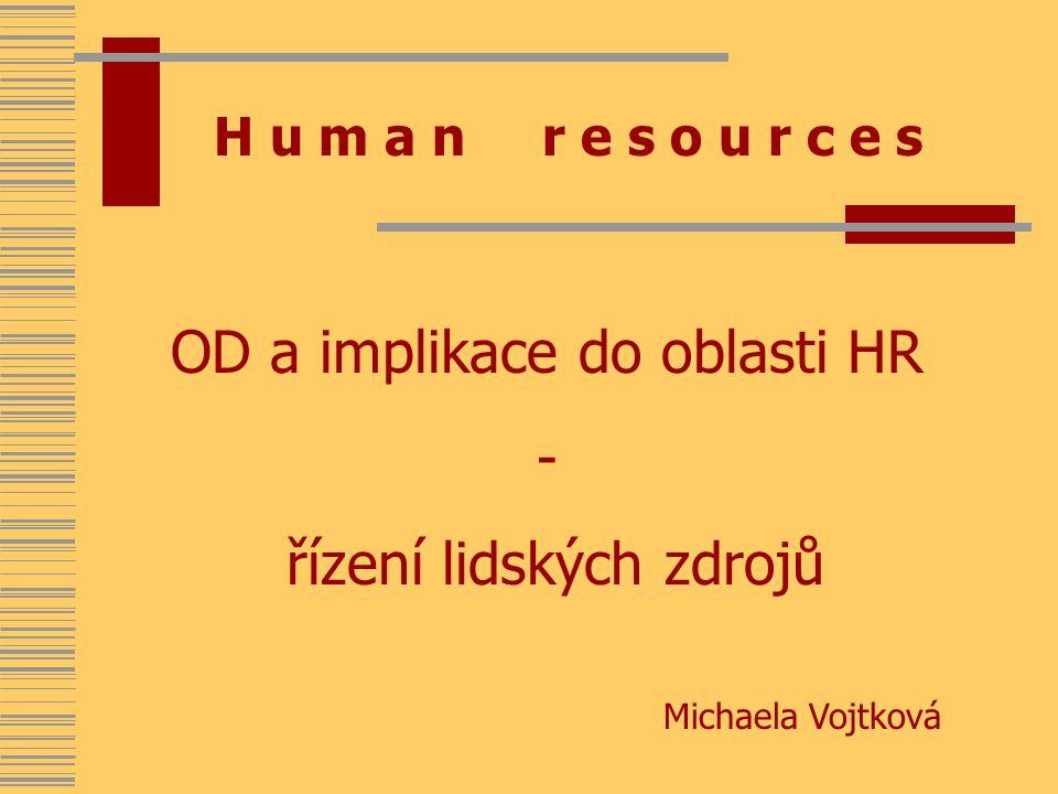 H u m a n r e s o u r c e s OD a implikace do oblasti HR - řízení lidských zdrojů Michaela Vojtková