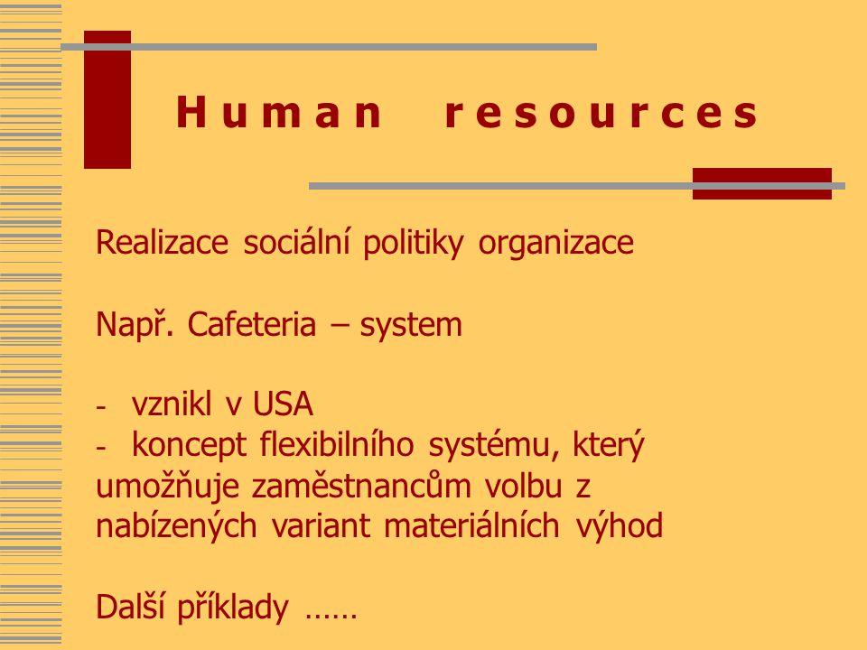 H u m a n r e s o u r c e s Realizace sociální politiky organizace Např. Cafeteria – system - vznikl v USA - koncept flexibilního systému, který umožň