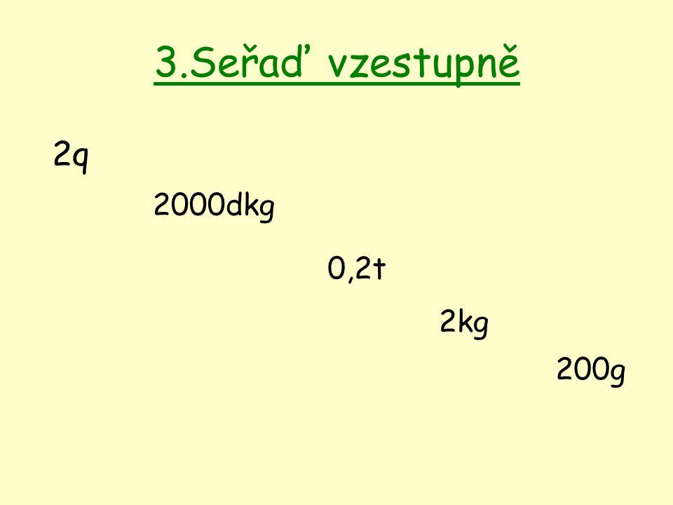 3.Seřaď vzestupně 2q 2000dkg 0,2t 2kg 200g