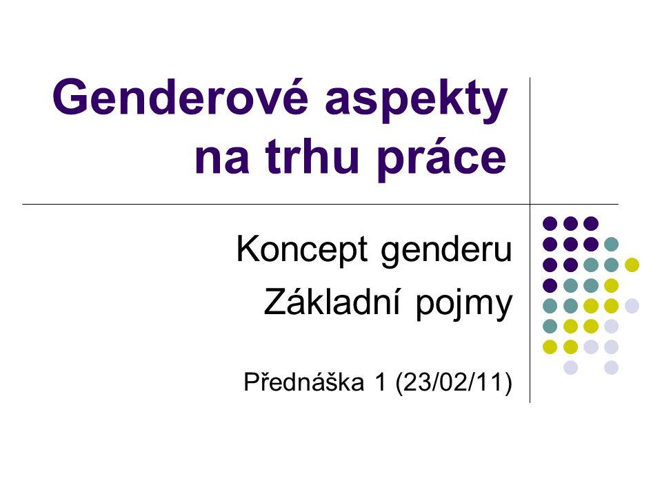 Genderové aspekty na trhu práce Koncept genderu Základní pojmy Přednáška 1 (23/02/11)