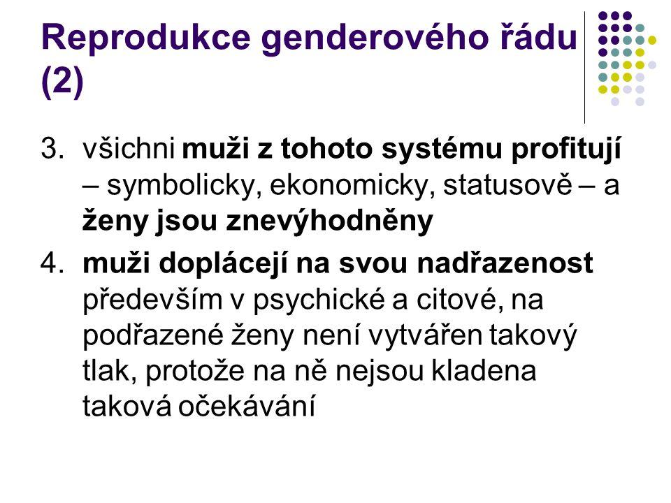 Reprodukce genderového řádu (2) 3.všichni muži z tohoto systému profitují – symbolicky, ekonomicky, statusově – a ženy jsou znevýhodněny 4.muži doplácejí na svou nadřazenost především v psychické a citové, na podřazené ženy není vytvářen takový tlak, protože na ně nejsou kladena taková očekávání