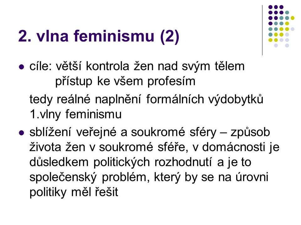 2. vlna feminismu (2) cíle: větší kontrola žen nad svým tělem přístup ke všem profesím tedy reálné naplnění formálních výdobytků 1.vlny feminismu sblí
