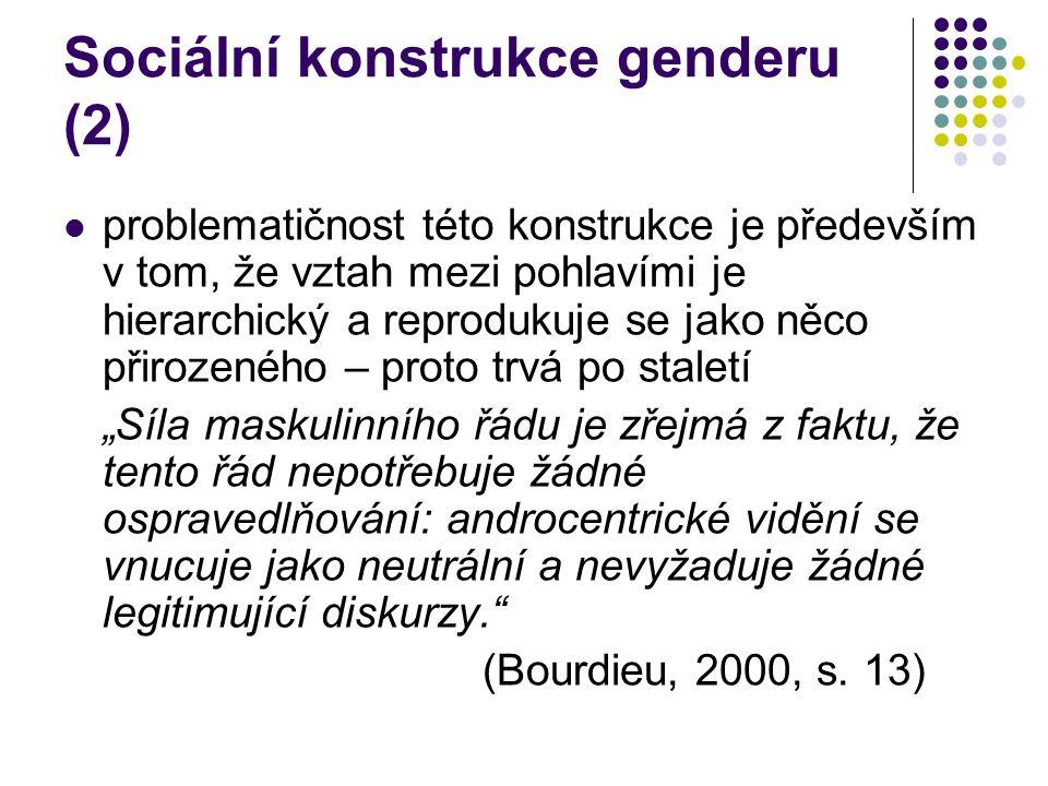 """Sociální konstrukce genderu (2) problematičnost této konstrukce je především v tom, že vztah mezi pohlavími je hierarchický a reprodukuje se jako něco přirozeného – proto trvá po staletí """"Síla maskulinního řádu je zřejmá z faktu, že tento řád nepotřebuje žádné ospravedlňování: androcentrické vidění se vnucuje jako neutrální a nevyžaduje žádné legitimující diskurzy. (Bourdieu, 2000, s."""