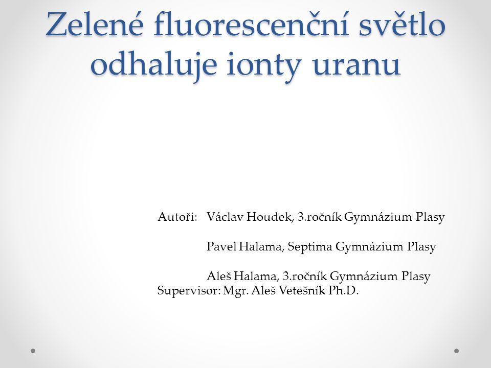 Zelené fluorescenční světlo odhaluje ionty uranu Autoři: Václav Houdek, 3.ročník Gymnázium Plasy Pavel Halama, Septima Gymnázium Plasy Aleš Halama, 3.