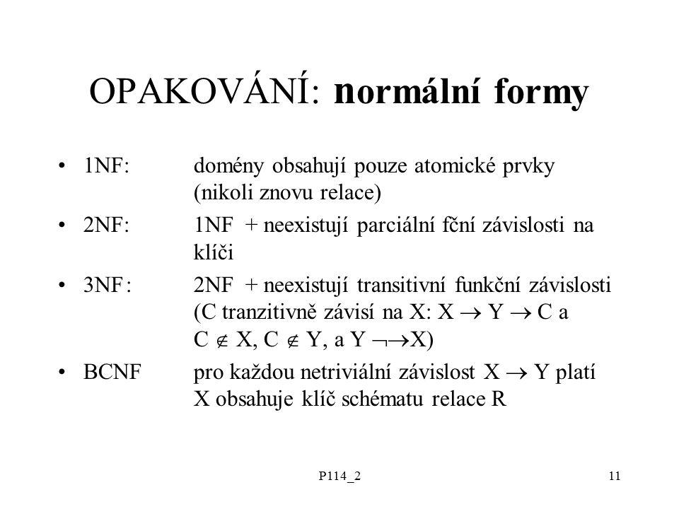P114_211 OPAKOVÁNÍ: n ormální formy 1NF:domény obsahují pouze atomické prvky (nikoli znovu relace) 2NF:1NF + neexistují parciální fční závislosti na klíči 3NF:2NF + neexistují transitivní funkční závislosti (C tranzitivně závisí na X: X  Y  C a C  X, C  Y, a Y  X) BCNFpro každou netriviální závislost X  Y platí X obsahuje klíč schématu relace R