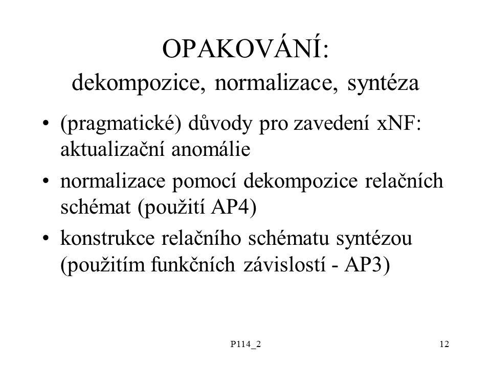 P114_212 OPAKOVÁNÍ: dekompozice, normalizace, syntéza (pragmatické) důvody pro zavedení xNF: aktualizační anomálie normalizace pomocí dekompozice relačních schémat (použití AP4) konstrukce relačního schématu syntézou (použitím funkčních závislostí - AP3)