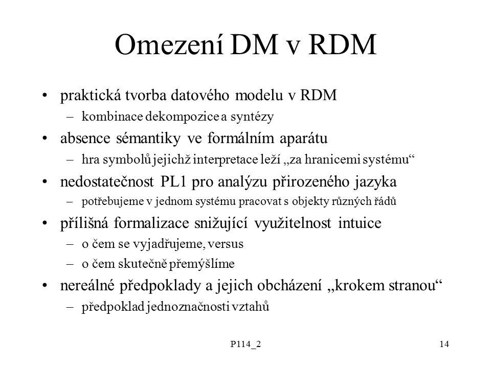 """P114_214 Omezení DM v RDM praktická tvorba datového modelu v RDM –kombinace dekompozice a syntézy absence sémantiky ve formálním aparátu –hra symbolů jejichž interpretace leží """"za hranicemi systému nedostatečnost PL1 pro analýzu přirozeného jazyka –potřebujeme v jednom systému pracovat s objekty různých řádů přílišná formalizace snižující využitelnost intuice –o čem se vyjadřujeme, versus –o čem skutečně přemýšlíme nereálné předpoklady a jejich obcházení """"krokem stranou –předpoklad jednoznačnosti vztahů"""