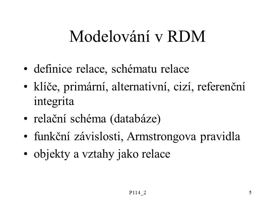 P114_25 Modelování v RDM definice relace, schématu relace klíče, primární, alternativní, cizí, referenční integrita relační schéma (databáze) funkční závislosti, Armstrongova pravidla objekty a vztahy jako relace