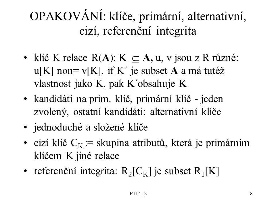 P114_28 OPAKOVÁNÍ: klíče, primární, alternativní, cizí, referenční integrita klíč K relace R(A): K  A, u, v jsou z R různé: u[K] non= v[K], if K´ je subset A a má tutéž vlastnost jako K, pak K´obsahuje K kandidáti na prim.