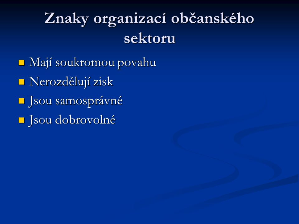 Znaky organizací občanského sektoru Mají soukromou povahu Mají soukromou povahu Nerozdělují zisk Nerozdělují zisk Jsou samosprávné Jsou samosprávné Jsou dobrovolné Jsou dobrovolné